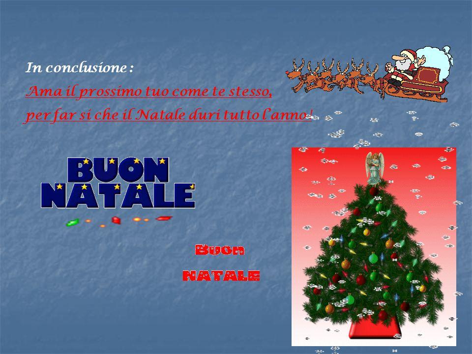 In conclusione : Ama il prossimo tuo come te stesso, per far si che il Natale duri tutto l'anno !