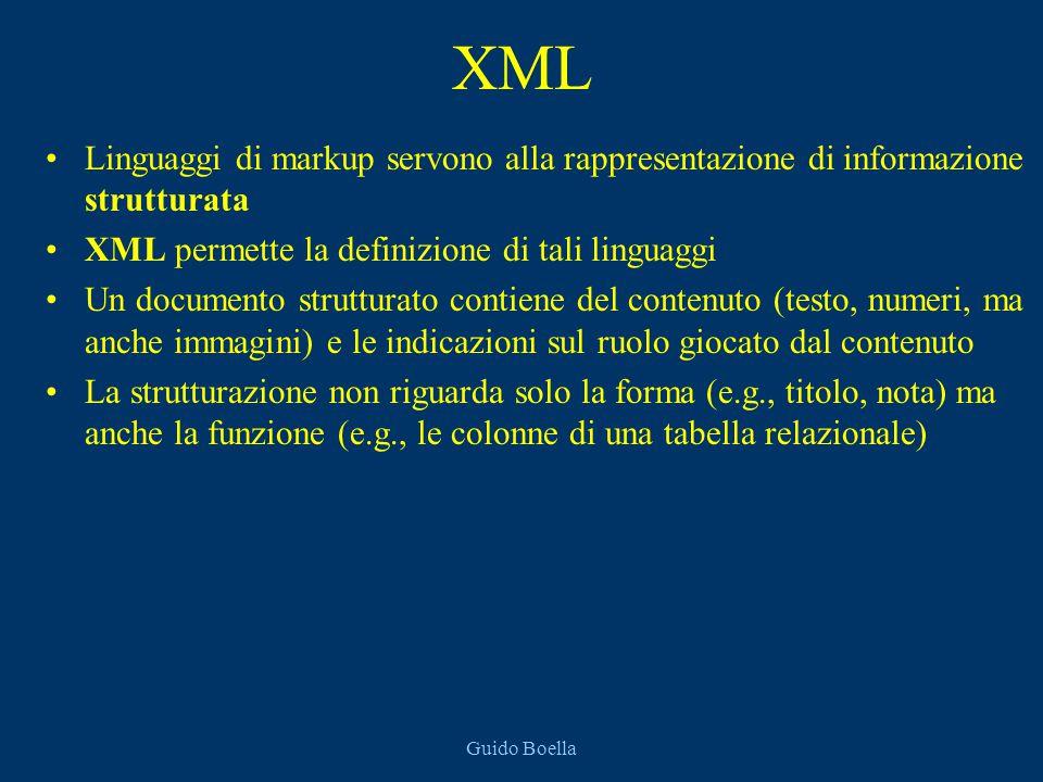 Guido Boella XML Linguaggi di markup servono alla rappresentazione di informazione strutturata XML permette la definizione di tali linguaggi Un documento strutturato contiene del contenuto (testo, numeri, ma anche immagini) e le indicazioni sul ruolo giocato dal contenuto La strutturazione non riguarda solo la forma (e.g., titolo, nota) ma anche la funzione (e.g., le colonne di una tabella relazionale)