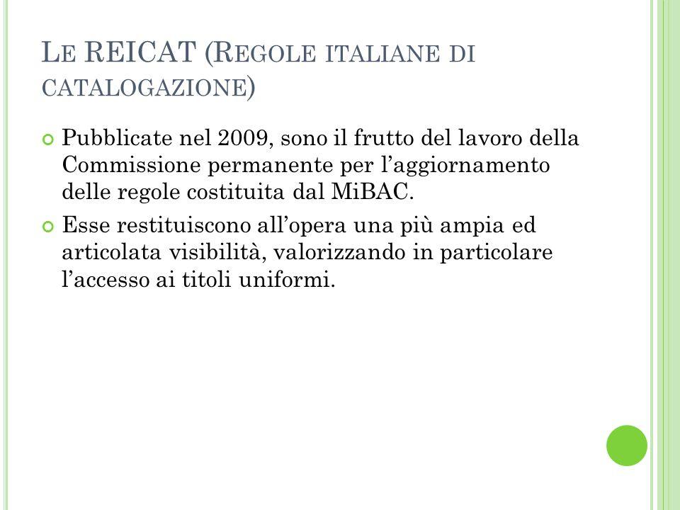 L E REICAT (R EGOLE ITALIANE DI CATALOGAZIONE ) Pubblicate nel 2009, sono il frutto del lavoro della Commissione permanente per l'aggiornamento delle regole costituita dal MiBAC.