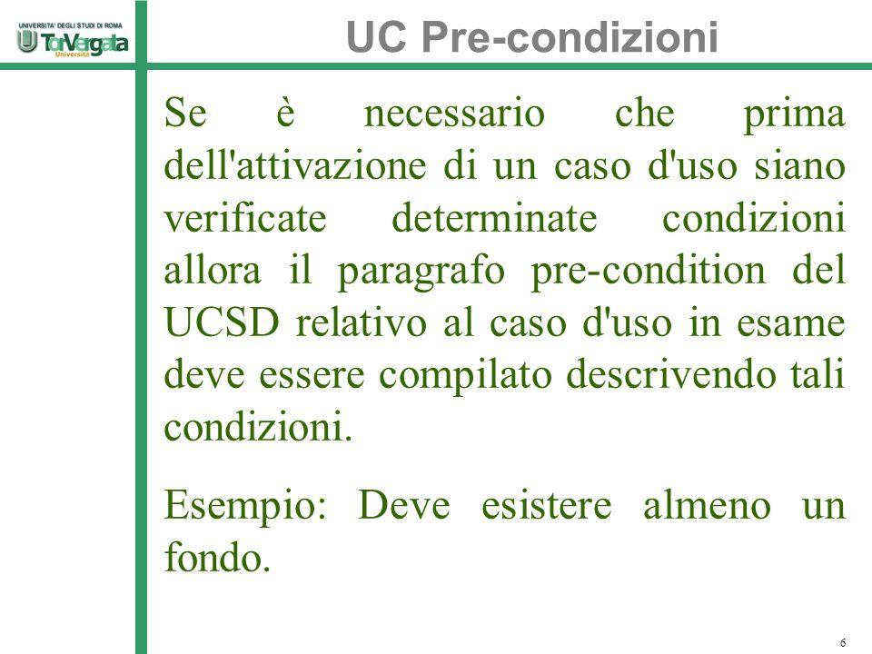 UC Pre-condizioni 6 Se è necessario che prima dell attivazione di un caso d uso siano verificate determinate condizioni allora il paragrafo pre-condition del UCSD relativo al caso d uso in esame deve essere compilato descrivendo tali condizioni.