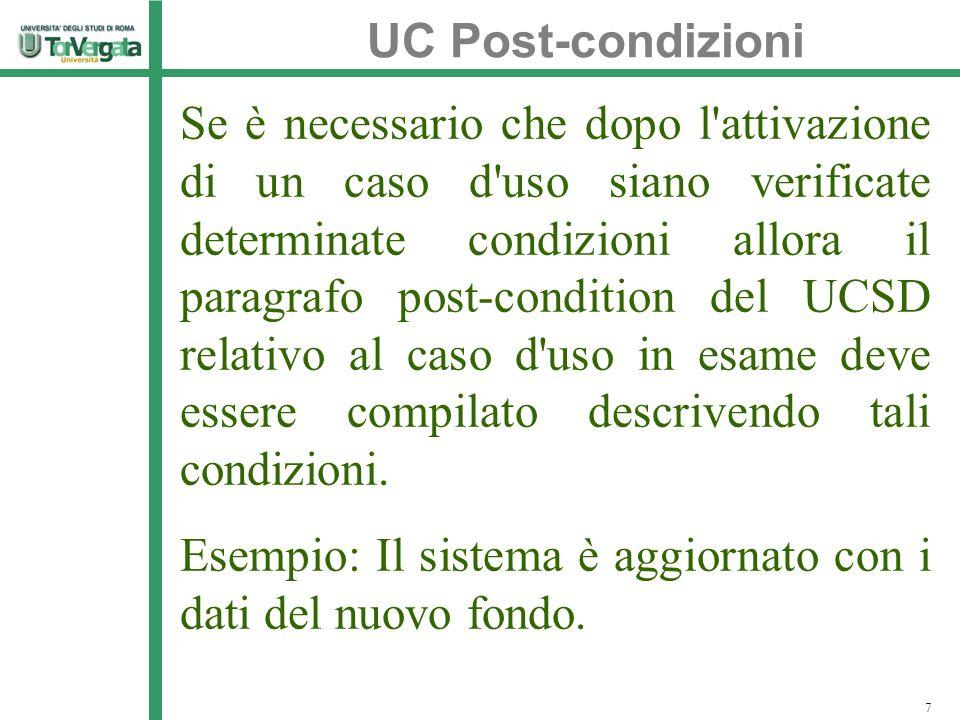 UC Post-condizioni 7 Se è necessario che dopo l attivazione di un caso d uso siano verificate determinate condizioni allora il paragrafo post-condition del UCSD relativo al caso d uso in esame deve essere compilato descrivendo tali condizioni.