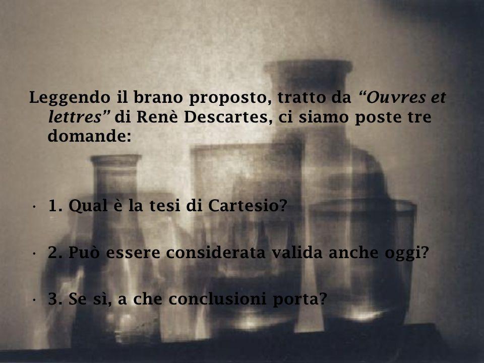 """Leggendo il brano proposto, tratto da """"Ouvres et lettres"""" di Renè Descartes, ci siamo poste tre domande: 1. Qual è la tesi di Cartesio? 2. Può essere"""