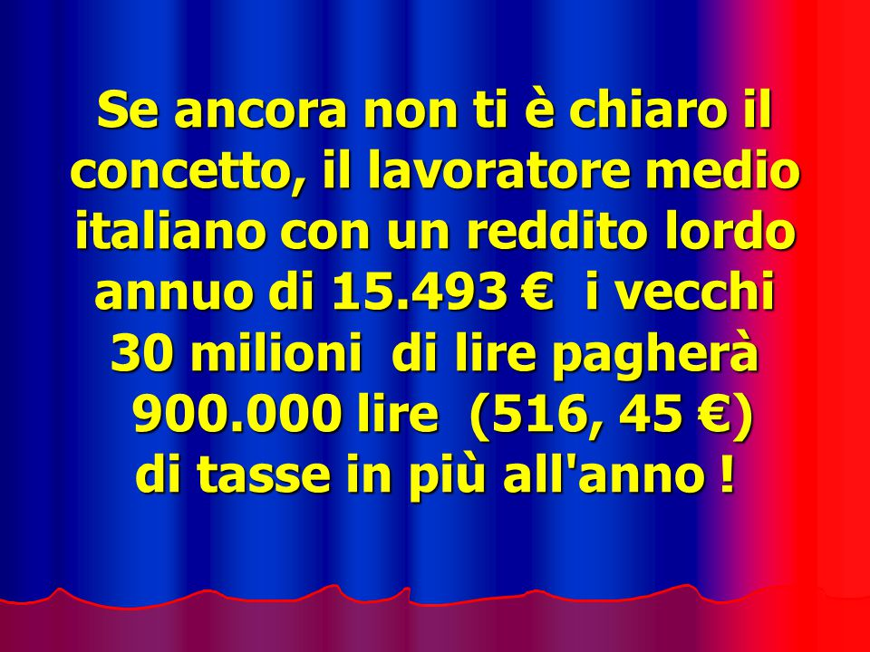 Se ancora non ti è chiaro il concetto, il lavoratore medio italiano con un reddito lordo annuo di 15.493 € i vecchi 30 milioni di lire pagherà 900.000 lire (516, 45 €) di tasse in più all anno !