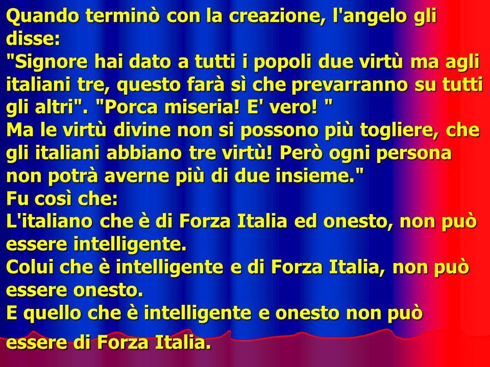 Quando terminò con la creazione, l angelo gli disse: Signore hai dato a tutti i popoli due virtù ma agli italiani tre, questo farà sì che prevarranno su tutti gli altri .