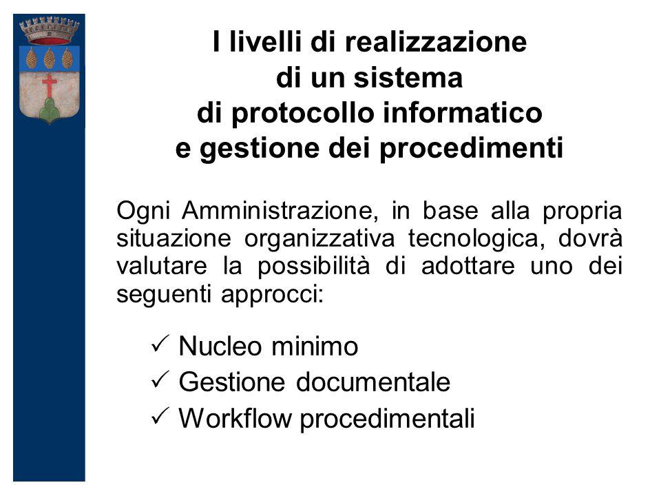 I livelli di realizzazione di un sistema di protocollo informatico e gestione dei procedimenti Ogni Amministrazione, in base alla propria situazione organizzativa tecnologica, dovrà valutare la possibilità di adottare uno dei seguenti approcci:  Nucleo minimo  Gestione documentale  Workflow procedimentali
