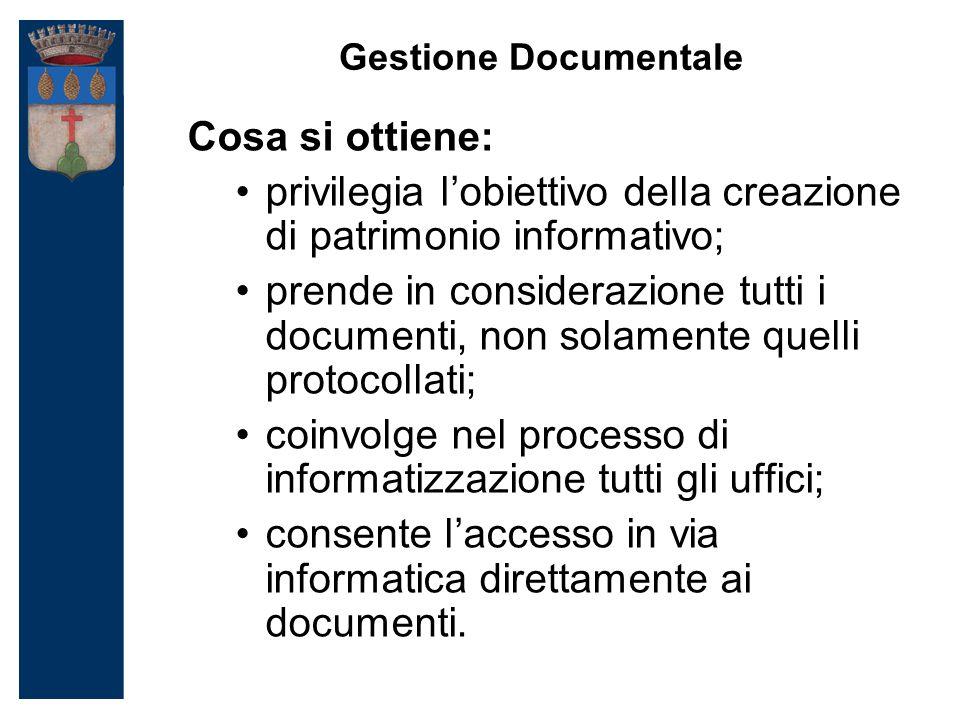 Gestione Documentale Cosa si ottiene: privilegia l'obiettivo della creazione di patrimonio informativo; prende in considerazione tutti i documenti, non solamente quelli protocollati; coinvolge nel processo di informatizzazione tutti gli uffici; consente l'accesso in via informatica direttamente ai documenti.