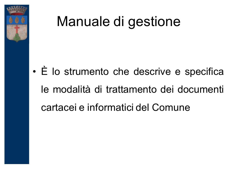 Manuale di gestione È lo strumento che descrive e specifica le modalità di trattamento dei documenti cartacei e informatici del Comune