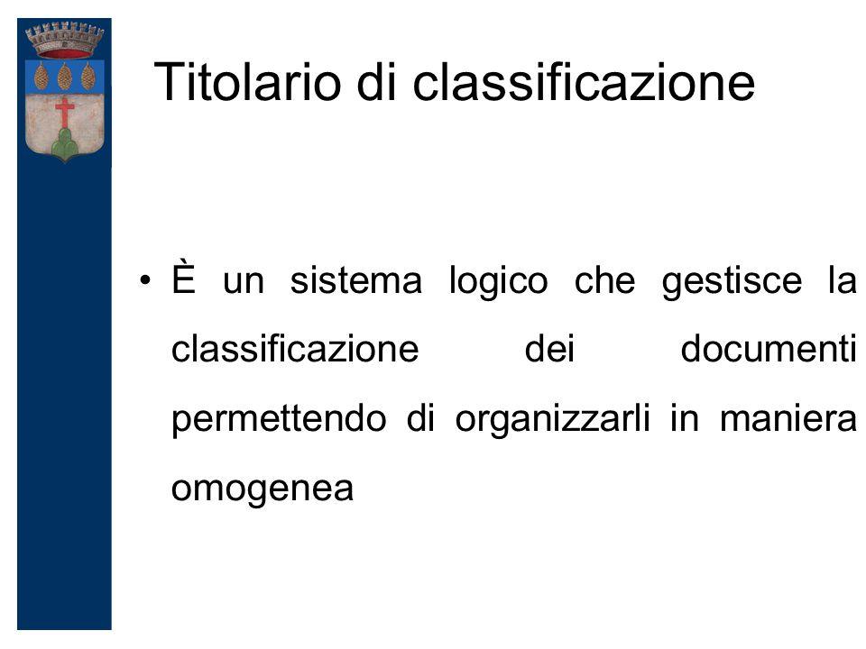 Titolario di classificazione È un sistema logico che gestisce la classificazione dei documenti permettendo di organizzarli in maniera omogenea