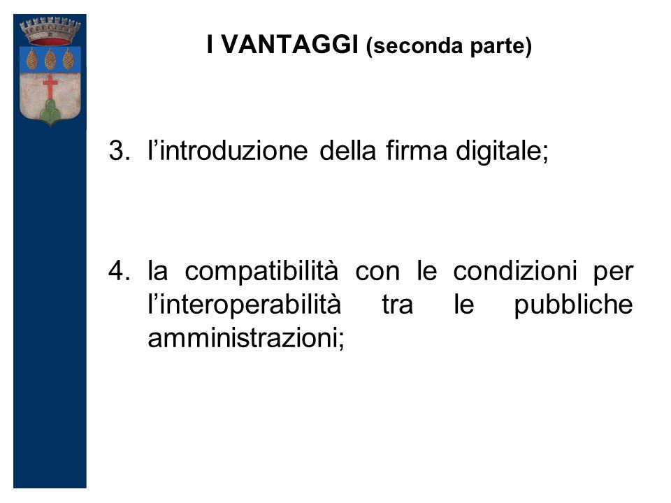I VANTAGGI (seconda parte) 3.l'introduzione della firma digitale; 4.la compatibilità con le condizioni per l'interoperabilità tra le pubbliche amministrazioni;