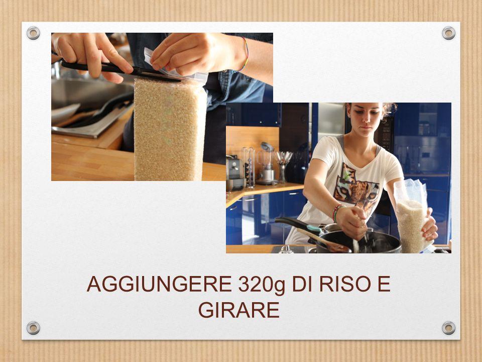 AGGIUNGERE 320g DI RISO E GIRARE
