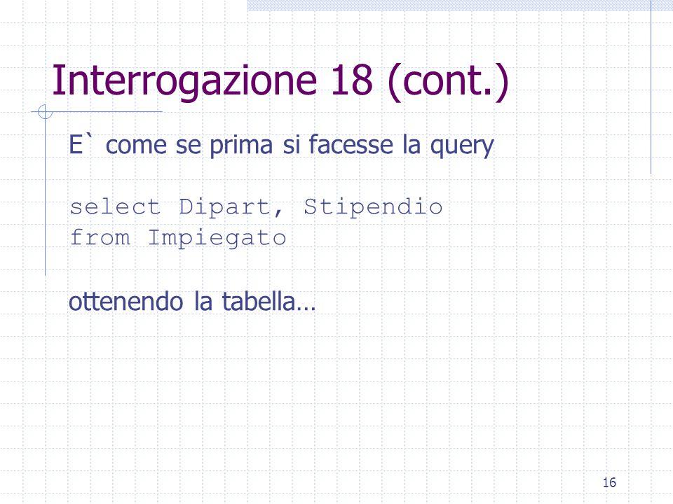 16 Interrogazione 18 (cont.) E` come se prima si facesse la query select Dipart, Stipendio from Impiegato ottenendo la tabella…
