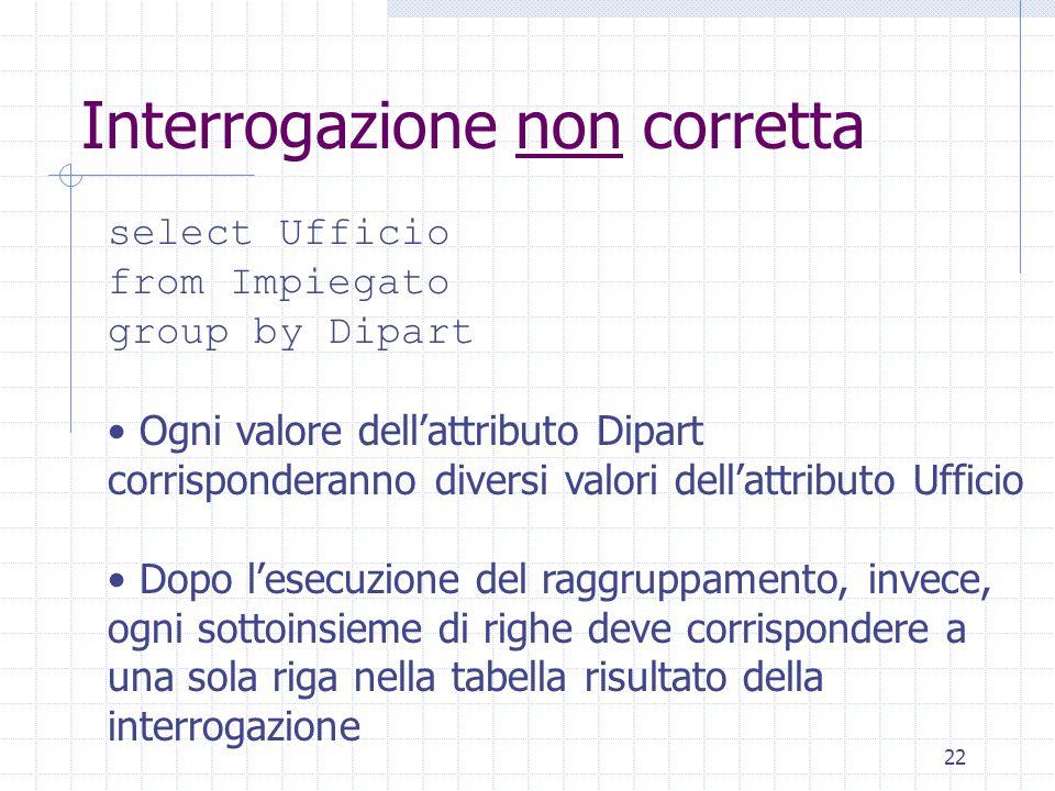 22 Interrogazione non corretta select Ufficio from Impiegato group by Dipart Ogni valore dell'attributo Dipart corrisponderanno diversi valori dell'at