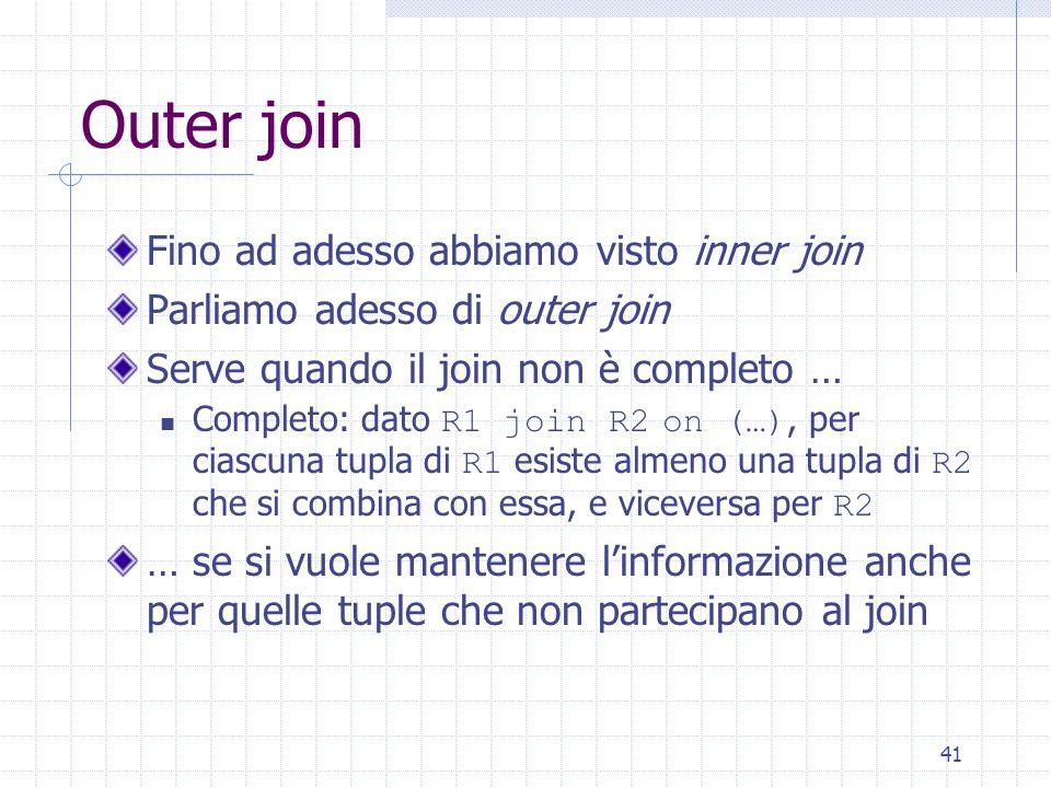 41 Outer join Fino ad adesso abbiamo visto inner join Parliamo adesso di outer join Serve quando il join non è completo … Completo: dato R1 join R2 on
