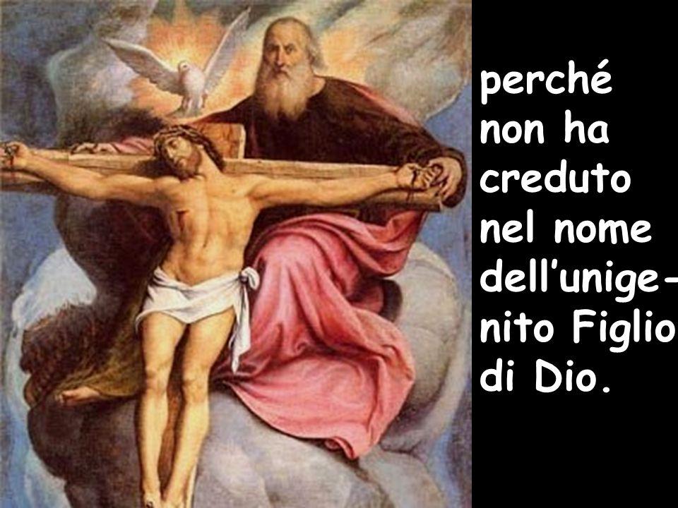 perché non ha creduto nel nome dell'unige- nito Figlio di Dio.