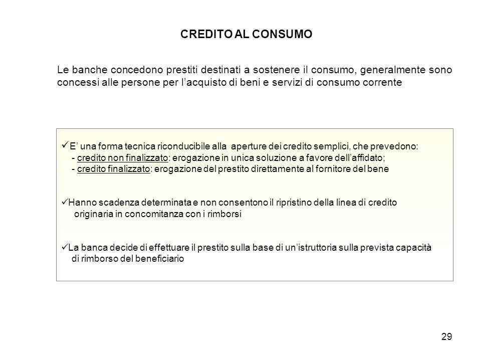 29 CREDITO AL CONSUMO E' una forma tecnica riconducibile alla aperture dei credito semplici, che prevedono: - credito non finalizzato: erogazione in u