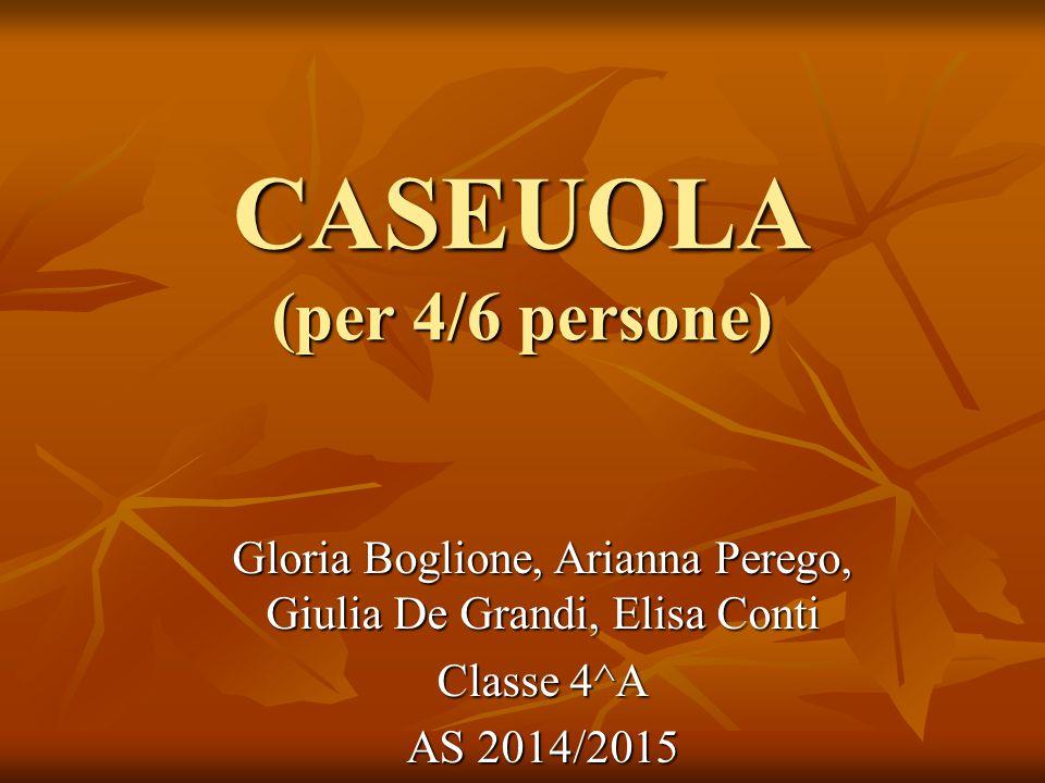CASEUOLA (per 4/6 persone) Gloria Boglione, Arianna Perego, Giulia De Grandi, Elisa Conti Classe 4^A AS 2014/2015