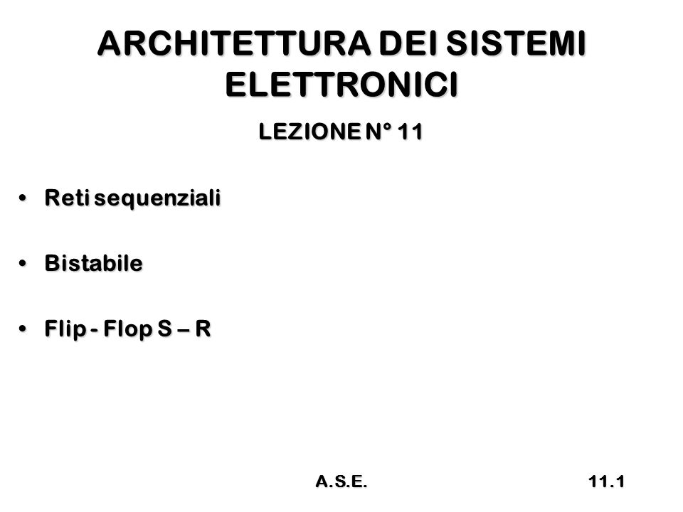 ARCHITETTURA DEI SISTEMI ELETTRONICI LEZIONE N° 11 Reti sequenzialiReti sequenziali BistabileBistabile Flip - Flop S – RFlip - Flop S – R 11.1A.S.E.