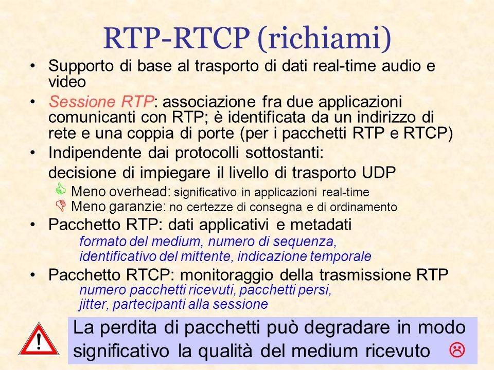 RTP-RTCP (richiami) Supporto di base al trasporto di dati real-time audio e video Sessione RTP: associazione fra due applicazioni comunicanti con RTP; è identificata da un indirizzo di rete e una coppia di porte (per i pacchetti RTP e RTCP) Indipendente dai protocolli sottostanti: decisione di impiegare il livello di trasporto UDP  Meno overhead: significativo in applicazioni real-time  Meno garanzie: no certezze di consegna e di ordinamento Pacchetto RTP: dati applicativi e metadati formato del medium, numero di sequenza, identificativo del mittente, indicazione temporale Pacchetto RTCP: monitoraggio della trasmissione RTP numero pacchetti ricevuti, pacchetti persi, jitter, partecipanti alla sessione La perdita di pacchetti può degradare in modo significativo la qualità del medium ricevuto 