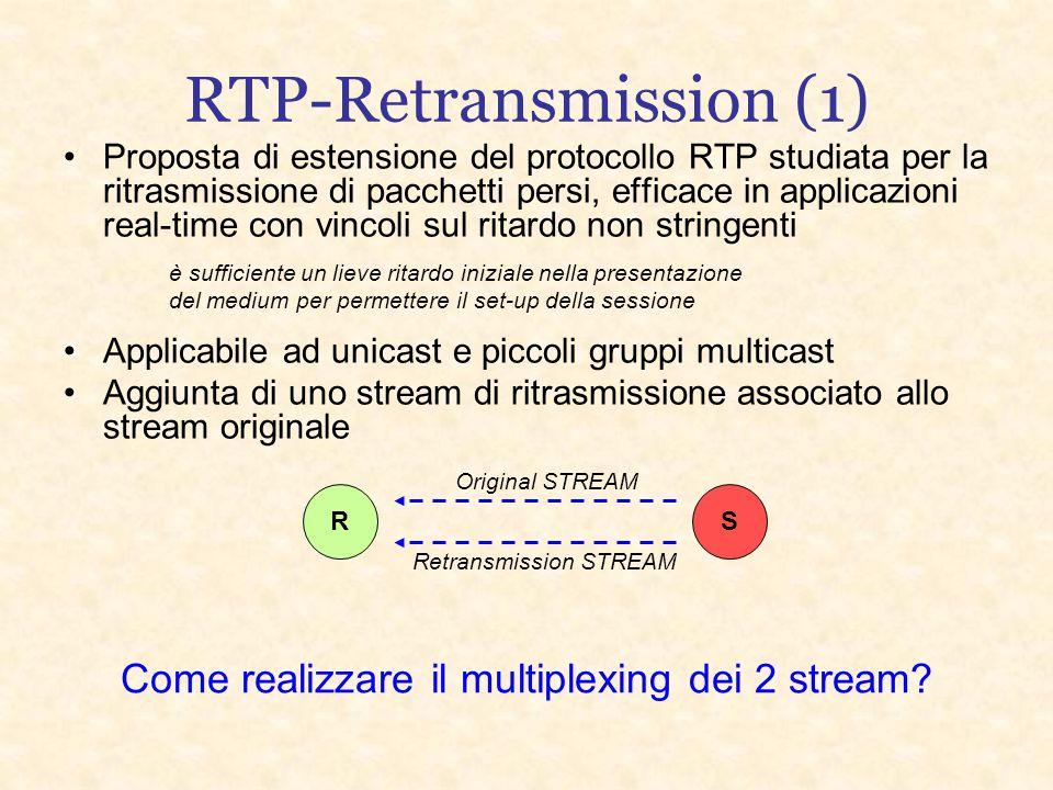 RTP-Retransmission (1) Proposta di estensione del protocollo RTP studiata per la ritrasmissione di pacchetti persi, efficace in applicazioni real-time con vincoli sul ritardo non stringenti è sufficiente un lieve ritardo iniziale nella presentazione del medium per permettere il set-up della sessione Applicabile ad unicast e piccoli gruppi multicast Aggiunta di uno stream di ritrasmissione associato allo stream originale RS Original STREAM Retransmission STREAM Come realizzare il multiplexing dei 2 stream?