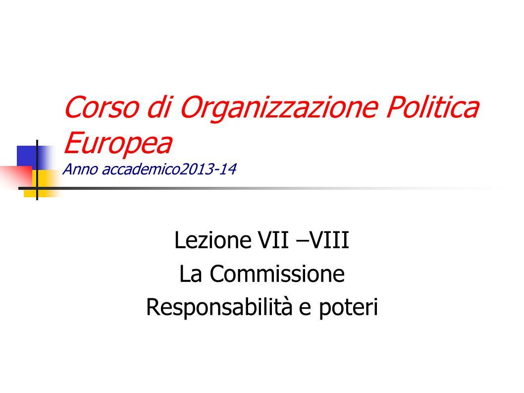 Corso di Organizzazione Politica Europea Anno accademico2013-14 Lezione VII –VIII La Commissione Responsabilità e poteri