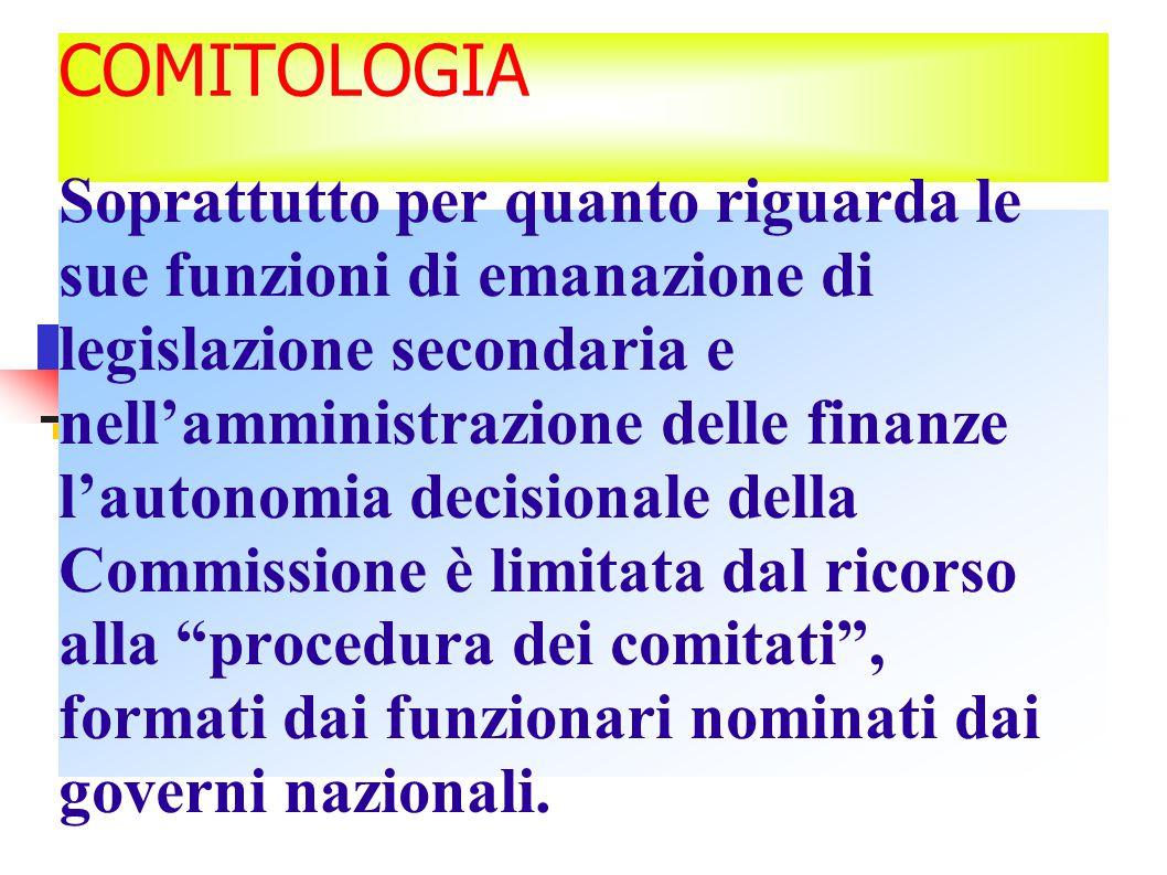 COMITOLOGIA Soprattutto per quanto riguarda le sue funzioni di emanazione di legislazione secondaria e nell'amministrazione delle finanze l'autonomia decisionale della Commissione è limitata dal ricorso alla procedura dei comitati , formati dai funzionari nominati dai governi nazionali.