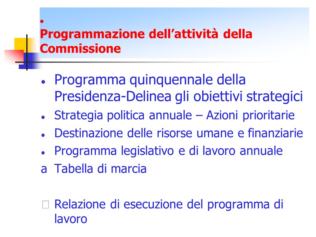 Programmazione dell'attività della Commissione Programma quinquennale della Presidenza-Delinea gli obiettivi strategici Strategia politica annuale – Azioni prioritarie Destinazione delle risorse umane e finanziarie Programma legislativo e di lavoro annuale aTabella di marcia Relazione di esecuzione del programma di lavoro