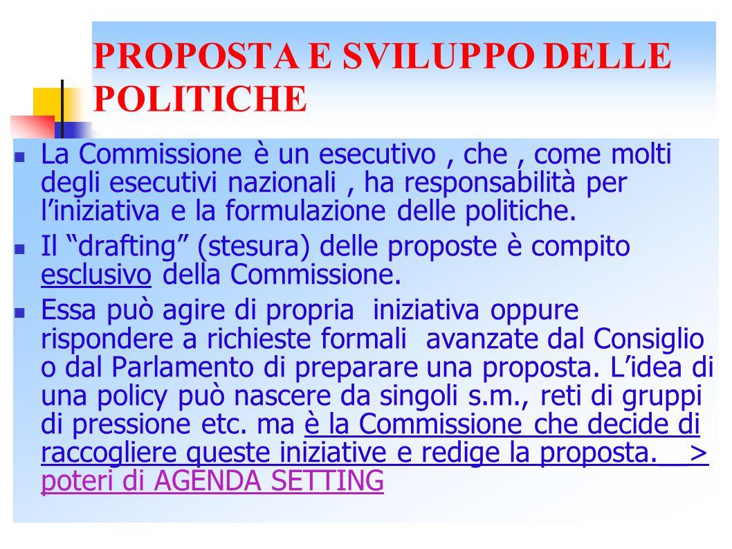 PROPOSTA E SVILUPPO DELLE POLITICHE La Commissione è un esecutivo, che, come molti degli esecutivi nazionali, ha responsabilità per l'iniziativa e la formulazione delle politiche.