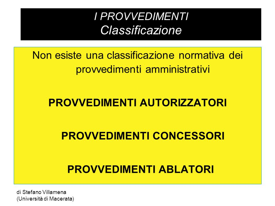 di Stefano Villamena (Università di Macerata) I PROVVEDIMENTI Classificazione Non esiste una classificazione normativa dei provvedimenti amministrativi PROVVEDIMENTI AUTORIZZATORI PROVVEDIMENTI CONCESSORI PROVVEDIMENTI ABLATORI
