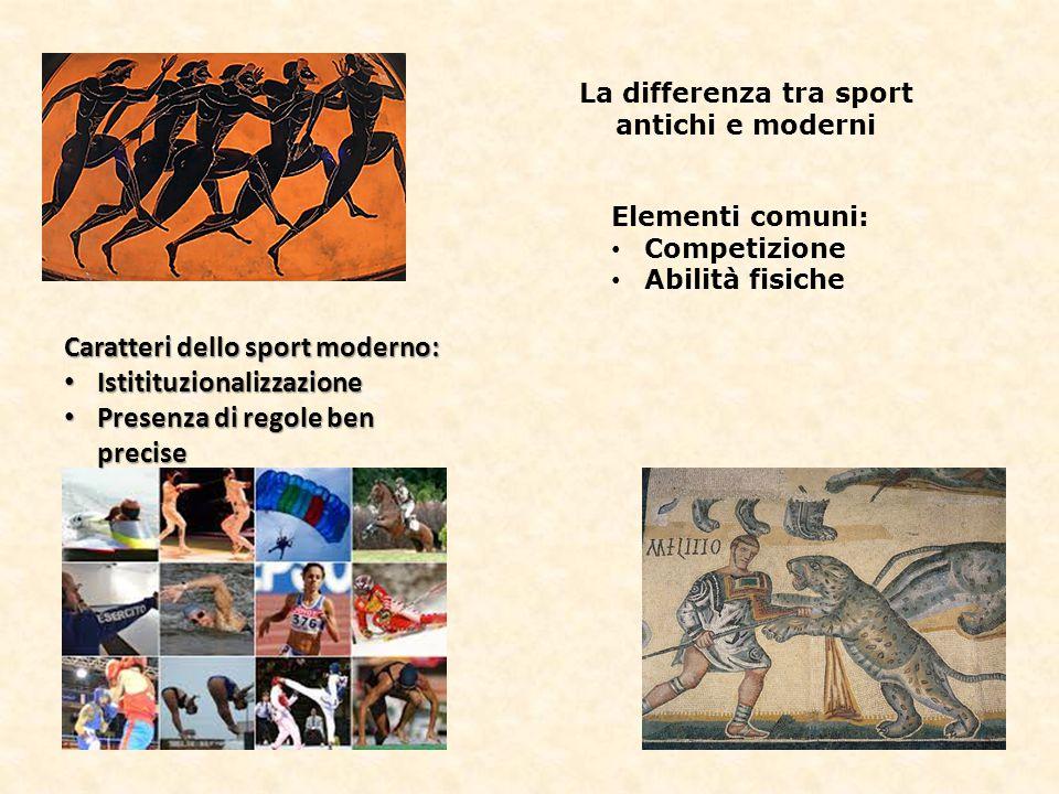 La differenza tra sport antichi e moderni Elementi comuni: Competizione Abilità fisiche Caratteri dello sport moderno: Istitituzionalizzazione Istitit