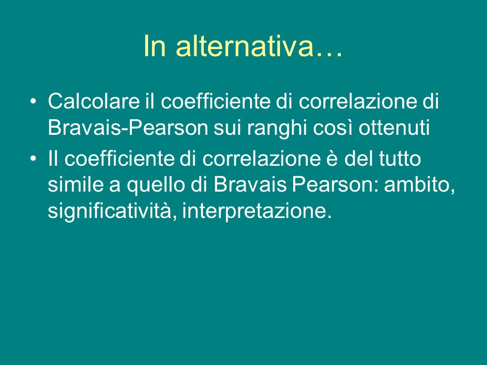 In alternativa… Calcolare il coefficiente di correlazione di Bravais-Pearson sui ranghi così ottenuti Il coefficiente di correlazione è del tutto simi