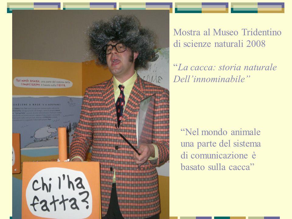 """""""Nel mondo animale una parte del sistema di comunicazione è basato sulla cacca"""" Mostra al Museo Tridentino di scienze naturali 2008 """"La cacca: storia"""