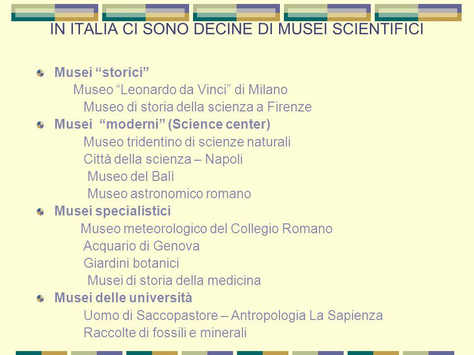 """IN ITALIA CI SONO DECINE DI MUSEI SCIENTIFICI Musei """"storici"""" Museo """"Leonardo da Vinci"""" di Milano Museo di storia della scienza a Firenze Musei """"moder"""
