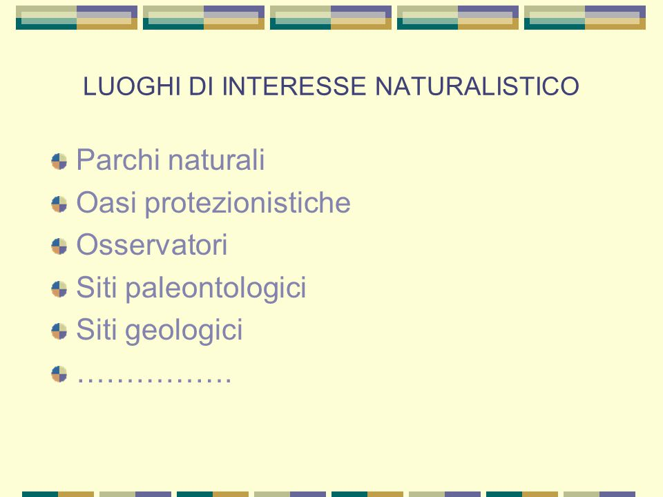 LUOGHI DI INTERESSE NATURALISTICO Parchi naturali Oasi protezionistiche Osservatori Siti paleontologici Siti geologici …………….