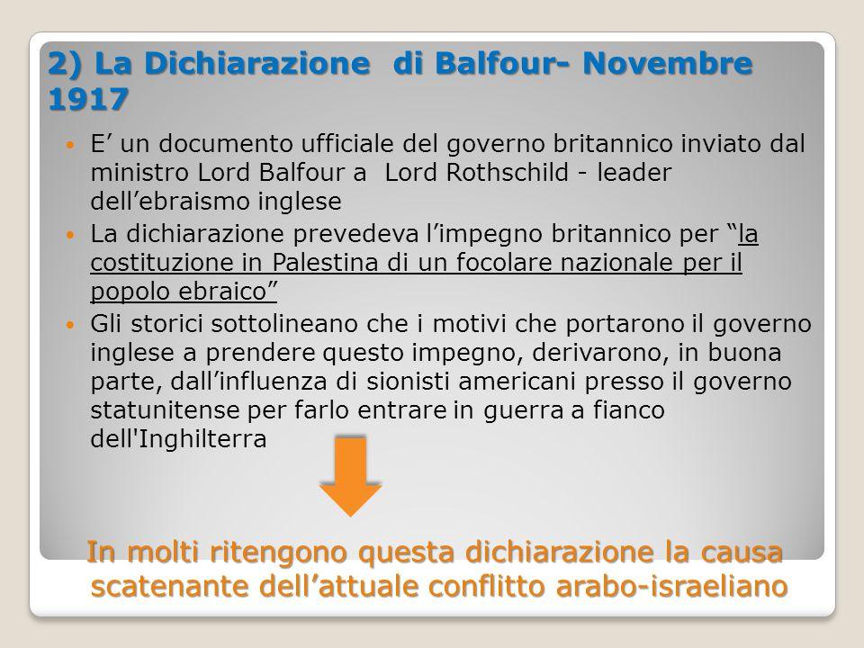 2) La Dichiarazione di Balfour- Novembre 1917 E' un documento ufficiale del governo britannico inviato dal ministro Lord Balfour a Lord Rothschild - l
