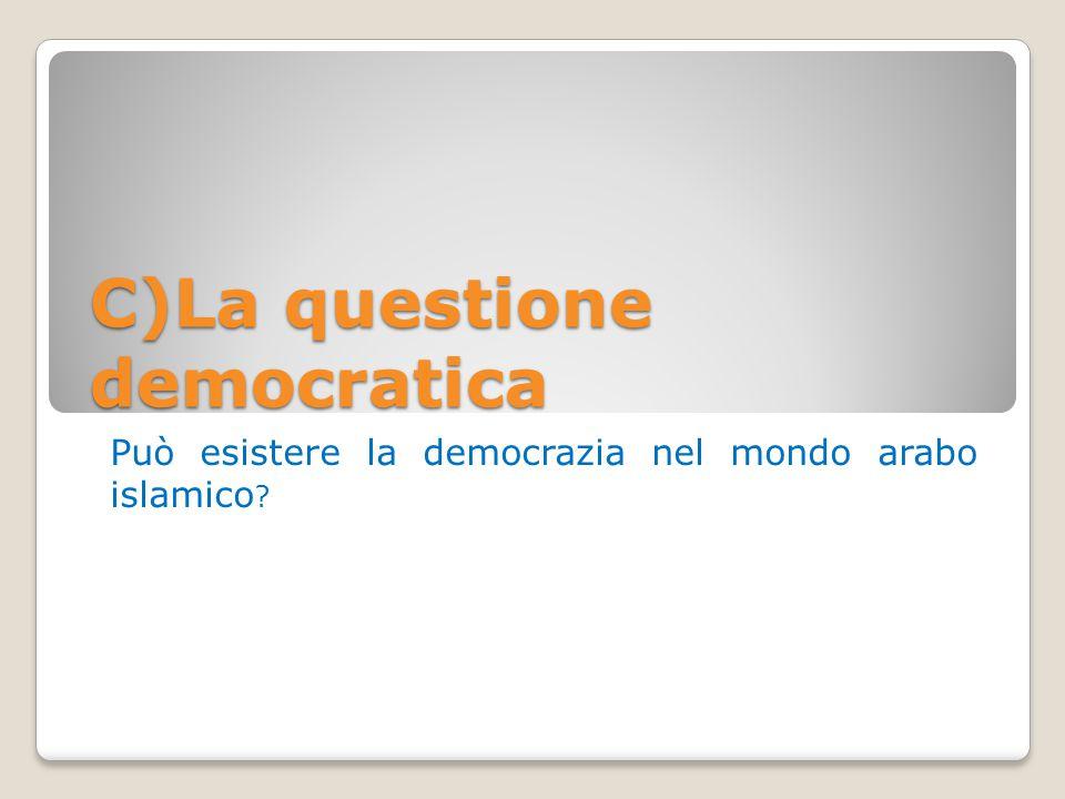 C)La questione democratica Può esistere la democrazia nel mondo arabo islamico ?