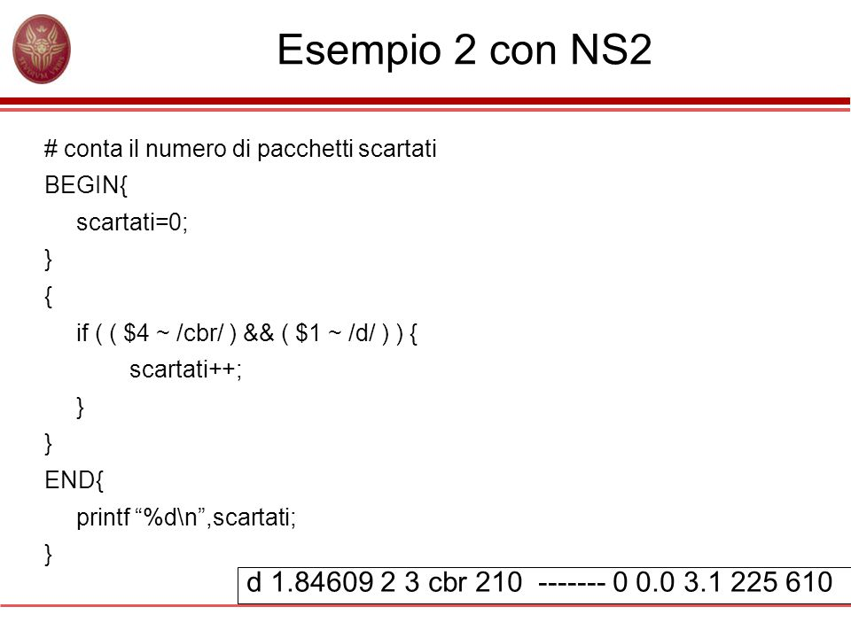 Esempio 2 con NS2 # conta il numero di pacchetti scartati BEGIN{ scartati=0; } { if ( ( $4 ~ /cbr/ ) && ( $1 ~ /d/ ) ) { scartati++; } END{ printf %d\n ,scartati; } d 1.84609 2 3 cbr 210 ------- 0 0.0 3.1 225 610