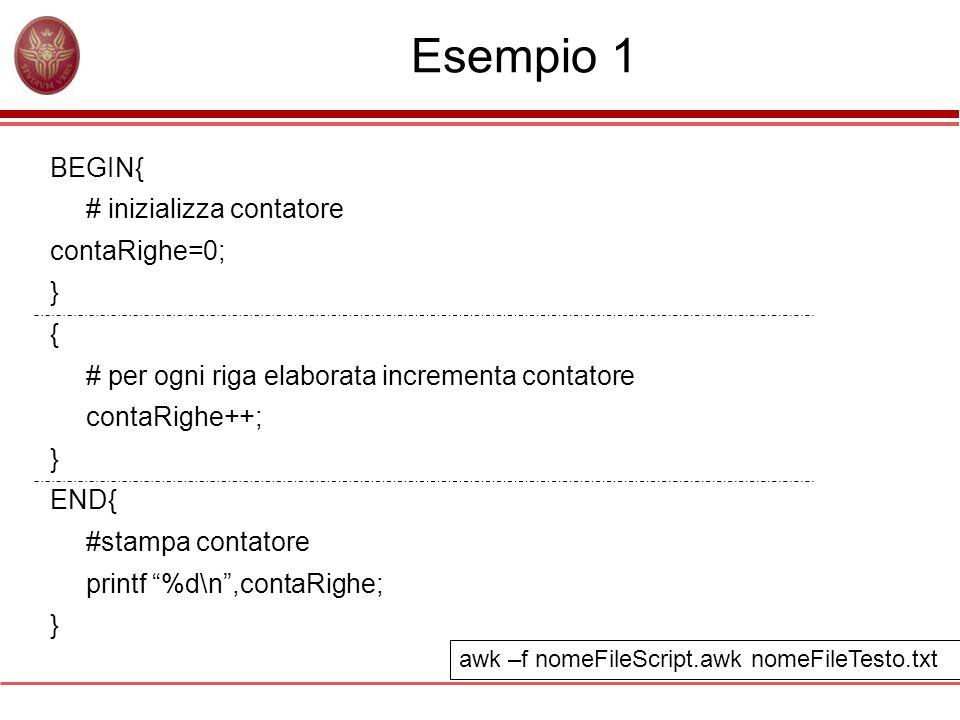 Esempio 1 BEGIN{ # inizializza contatore contaRighe=0; } { # per ogni riga elaborata incrementa contatore contaRighe++; } END{ #stampa contatore printf %d\n ,contaRighe; } awk –f nomeFileScript.awk nomeFileTesto.txt