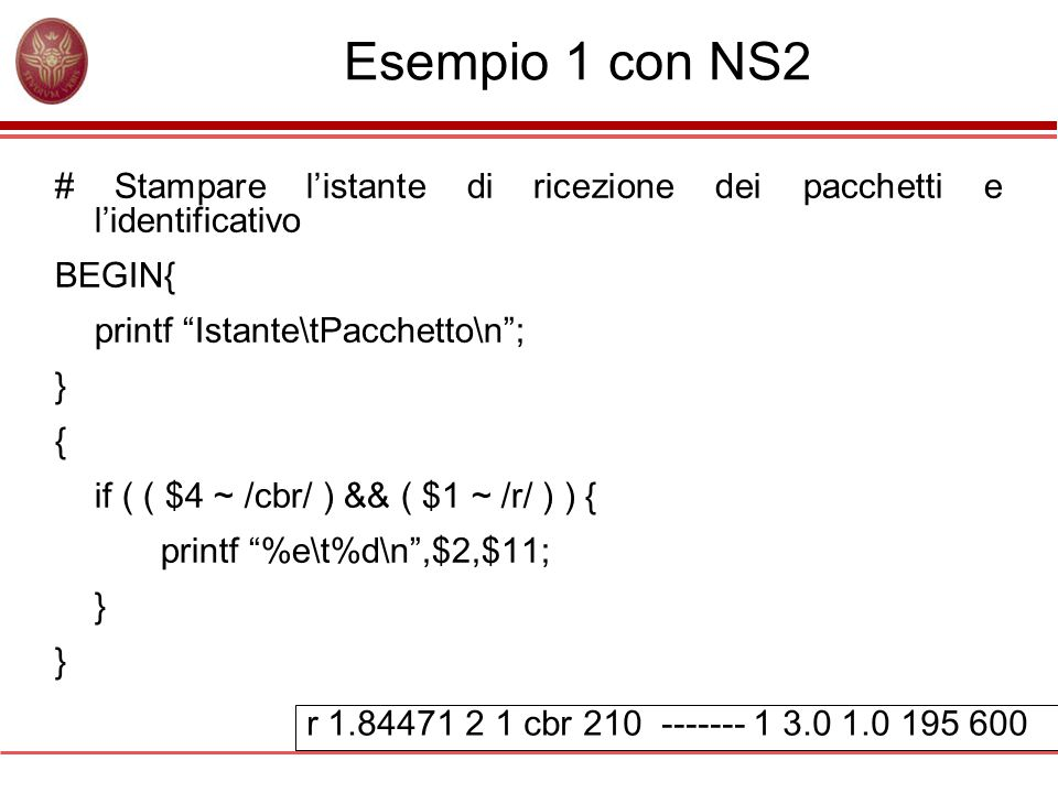 Esempio 1 con NS2 # Stampare l'istante di ricezione dei pacchetti e l'identificativo BEGIN{ printf Istante\tPacchetto\n ; } { if ( ( $4 ~ /cbr/ ) && ( $1 ~ /r/ ) ) { printf %e\t%d\n ,$2,$11; } r 1.84471 2 1 cbr 210 ------- 1 3.0 1.0 195 600