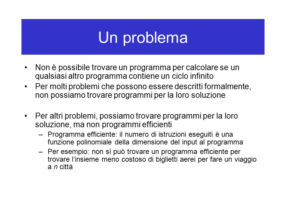 Un problema Non è possibile trovare un programma per calcolare se un qualsiasi altro programma contiene un ciclo infinito Per molti problemi che possono essere descritti formalmente, non possiamo trovare programmi per la loro soluzione Per altri problemi, possiamo trovare programmi per la loro soluzione, ma non programmi efficienti –Programma efficiente: il numero di istruzioni eseguiti è una funzione polinomiale della dimensione del input al programma –Per esempio: non sì può trovare un programma efficiente per trovare l'insieme meno costoso di biglietti aerei per fare un viaggio a n città