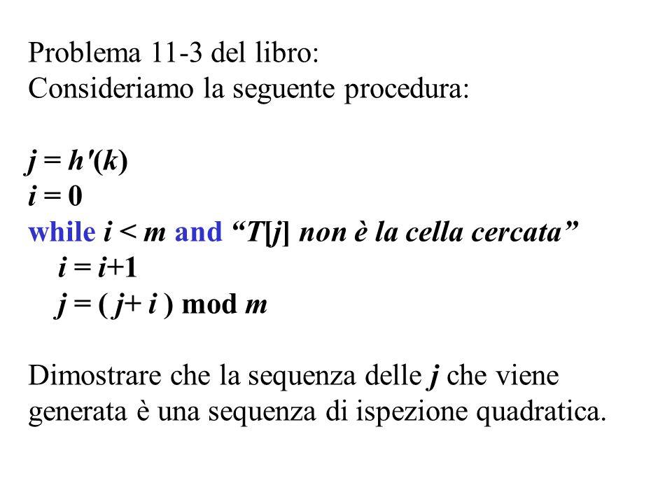 Problema 11-3 del libro: Consideriamo la seguente procedura: j = h (k) i = 0 while i < m and T[j] non è la cella cercata i = i+1 j = ( j+ i ) mod m Dimostrare che la sequenza delle j che viene generata è una sequenza di ispezione quadratica.
