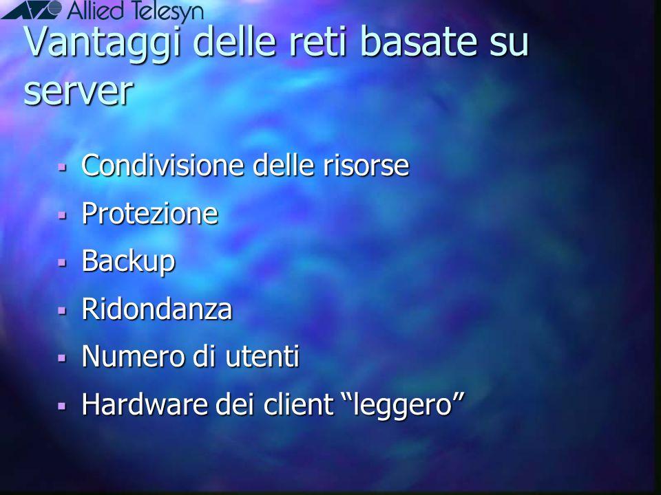 """Vantaggi delle reti basate su server  Condivisione delle risorse  Protezione  Backup  Ridondanza  Numero di utenti  Hardware dei client """"leggero"""