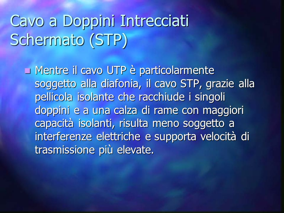 Cavo a Doppini Intrecciati Schermato (STP) Mentre il cavo UTP è particolarmente soggetto alla diafonia, il cavo STP, grazie alla pellicola isolante ch