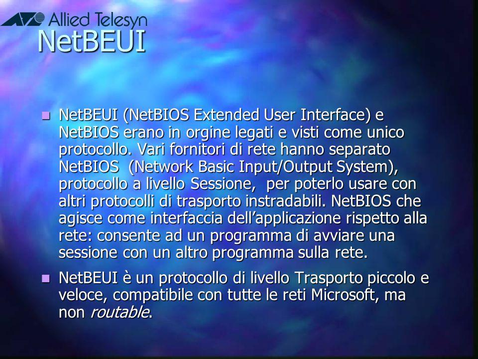 NetBEUI NetBEUI (NetBIOS Extended User Interface) e NetBIOS erano in orgine legati e visti come unico protocollo. Vari fornitori di rete hanno separat