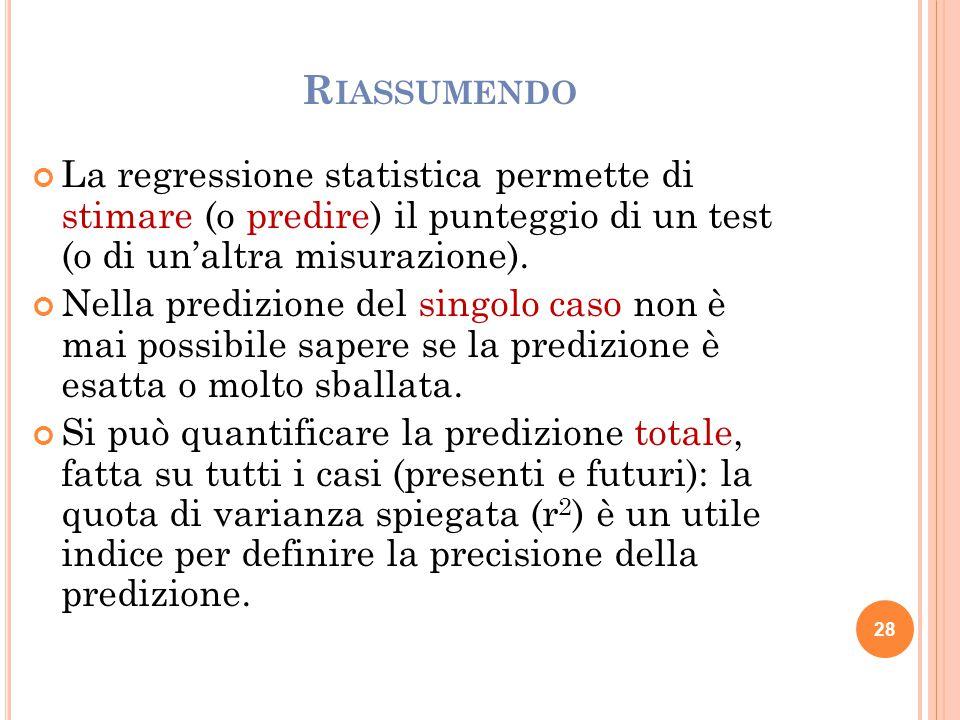 R IASSUMENDO La regressione statistica permette di stimare (o predire) il punteggio di un test (o di un'altra misurazione). Nella predizione del singo