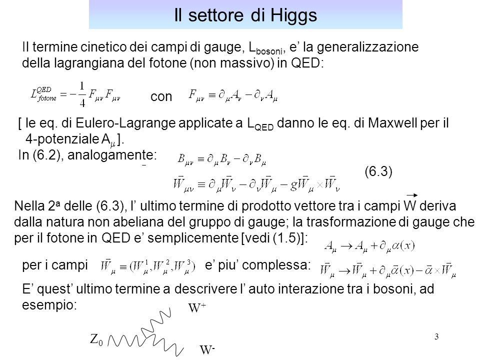 4 Il termine di Higgs e': Il settore di Higgs (6.4) dove la derivata covariante e' la stessa introdotta per gli spinori fermionici (anch'essi doppietti di SU(2)): Essa determina l' interazione tra il campo scalare e i bosoni mediatori; la derivata covariante preserva l' invarianza di gauge rispetto alla trasformazione di gauge dei campi scalari: Inoltre, nella (6.4): mentre e' un potenziale che descrive l' auto-interazione del campo scalare.