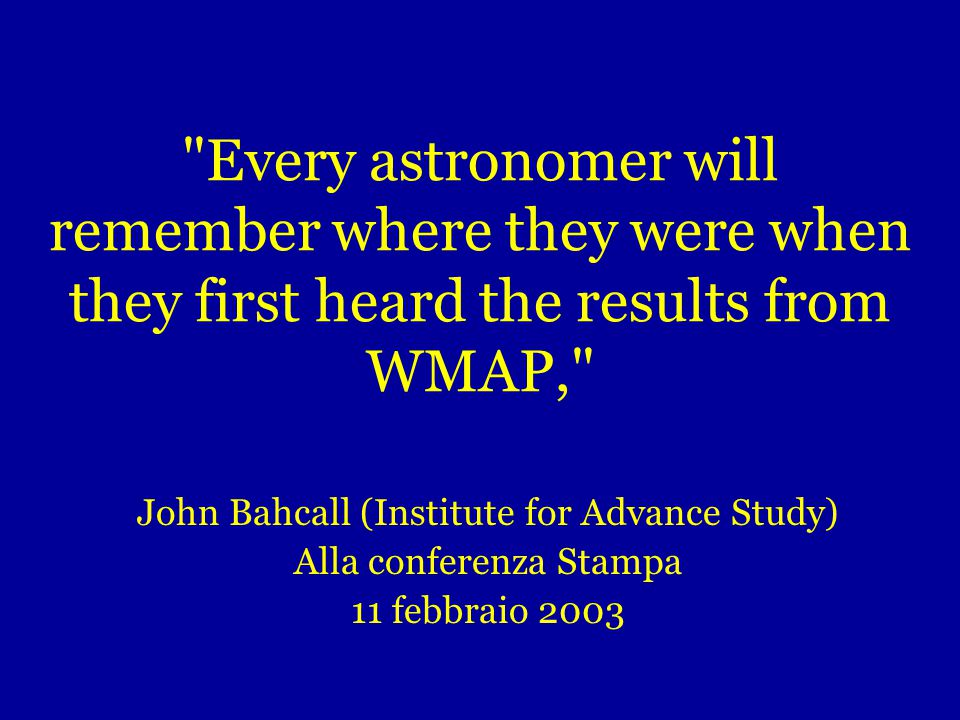 Every astronomer will remember where they were when they first heard the results from WMAP, John Bahcall (Institute for Advance Study) Alla conferenza Stampa 11 febbraio 2003