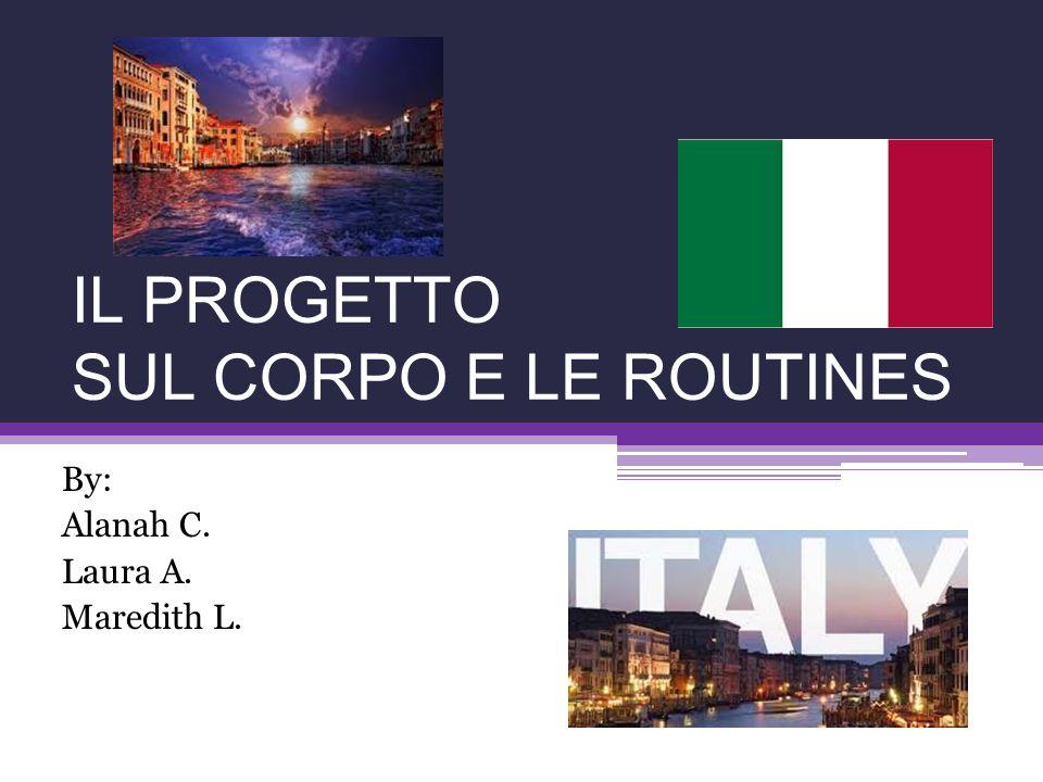 IL PROGETTO SUL CORPO E LE ROUTINES By: Alanah C. Laura A. Maredith L.
