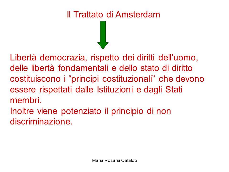 Maria Rosaria Cataldo Il Trattato di Amsterdam Libertà democrazia, rispetto dei diritti dell'uomo, delle libertà fondamentali e dello stato di diritto costituiscono i principi costituzionali che devono essere rispettati dalle Istituzioni e dagli Stati membri.
