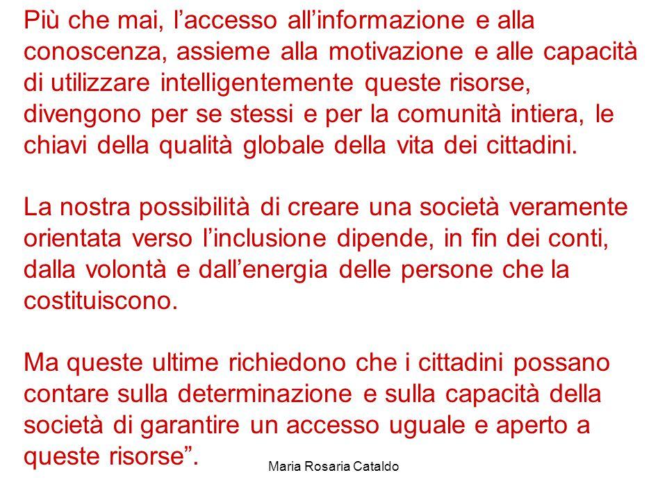 Maria Rosaria Cataldo Più che mai, l'accesso all'informazione e alla conoscenza, assieme alla motivazione e alle capacità di utilizzare intelligentemente queste risorse, divengono per se stessi e per la comunità intiera, le chiavi della qualità globale della vita dei cittadini.