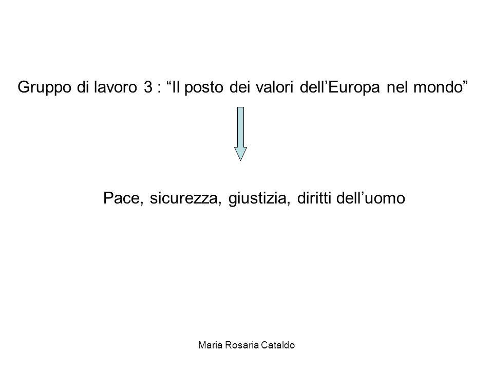 Maria Rosaria Cataldo Gruppo di lavoro 3 : Il posto dei valori dell'Europa nel mondo Pace, sicurezza, giustizia, diritti dell'uomo